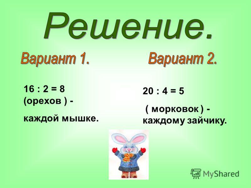 16 : 2 = 8 (орехов ) - каждой мышке. 20 : 4 = 5 ( морковок ) - каждому зайчику.