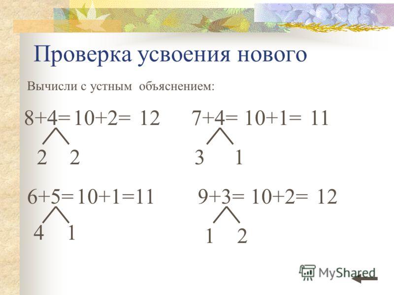 Проверка усвоения нового Вычисли с устным объяснением: 6+5=10+1=11 41 22 7+4= 31 10+1=11 9+3= 12 10+2=12 8+4=1210+2=