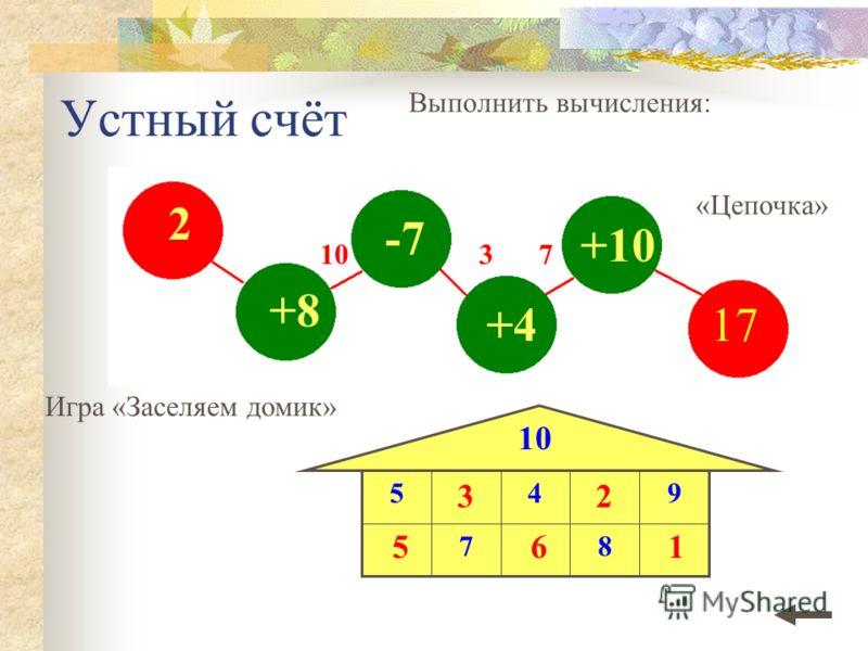 2 +8 -7 +4 +10 Устный счёт Выполнить вычисления: Игра «Заселяем домик» 10 87 945 «Цепочка» 1037 5 3 6 2 1 17