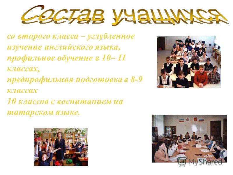 со второго класса – углубленное изучение английского языка, профильное обучение в 10– 11 классах, предпрофильная подготовка в 8-9 классах 10 классов с воспитанием на татарском языке.