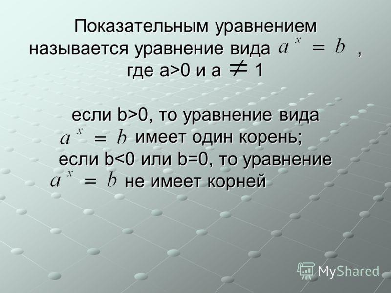 Показательным уравнением называется уравнение вида, где a>0 и а 1 если b>0, то уравнение вида имеет один корень; если b 0 и а 1 если b>0, то уравнение вида имеет один корень; если b