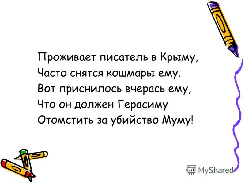 Проживает писатель в Крыму, Часто снятся кошмары ему. Вот приснилось вчерась ему, Что он должен Герасиму Отомстить за убийство Муму!