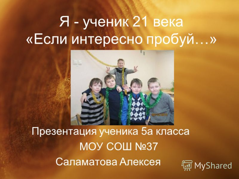 Я - ученик 21 века «Если интересно пробуй…» Презентация ученика 5а класса МОУ СОШ 37 Саламатова Алексея