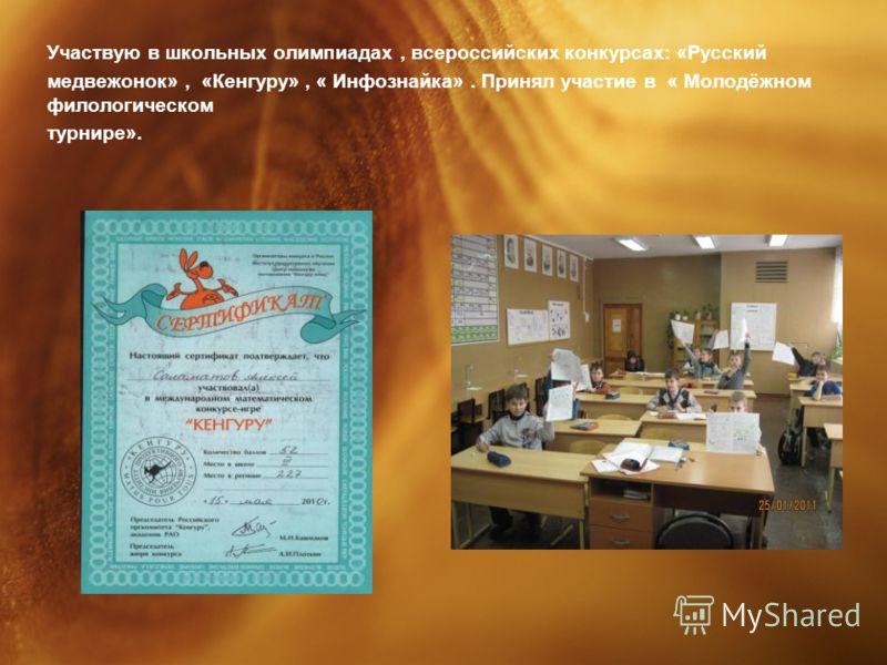 Участвую в школьных олимпиадах, всероссийских конкурсах: «Русский медвежонок», «Кенгуру», « Инфознайка». Принял участие в « Молодёжном филологическом турнире».