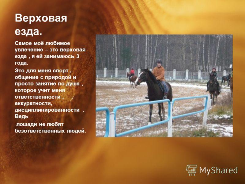 Верховая езда. Самое моё любимое увлечение – это верховая езда, я ей занимаюсь 3 года. Это для меня спорт, общение с природой и просто занятие по душе, которое учит меня ответственности, аккуратности, дисциплинированности. Ведь лошади не любят безотв