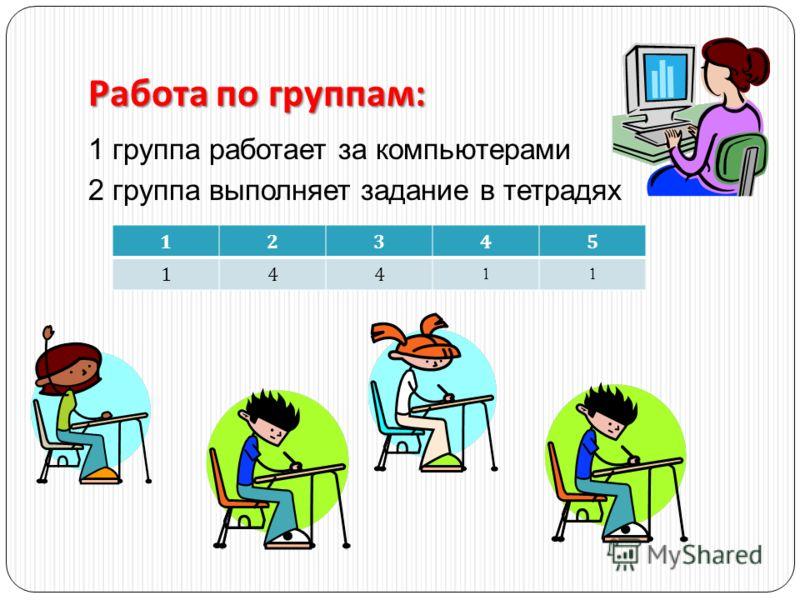 Работа по группам : 1 группа работает за компьютерами 2 группа выполняет задание в тетрадях 12345 14411