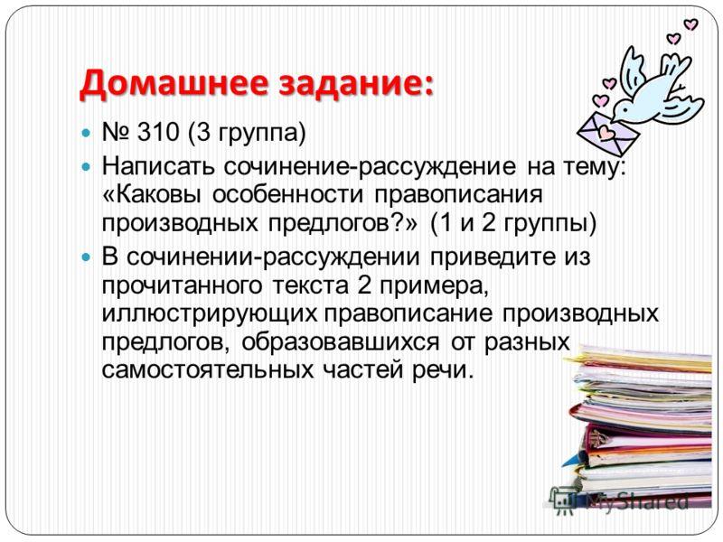 Домашнее задание : 310 (3 группа) Написать сочинение-рассуждение на тему: «Каковы особенности правописания производных предлогов?» (1 и 2 группы) В сочинении-рассуждении приведите из прочитанного текста 2 примера, иллюстрирующих правописание производ