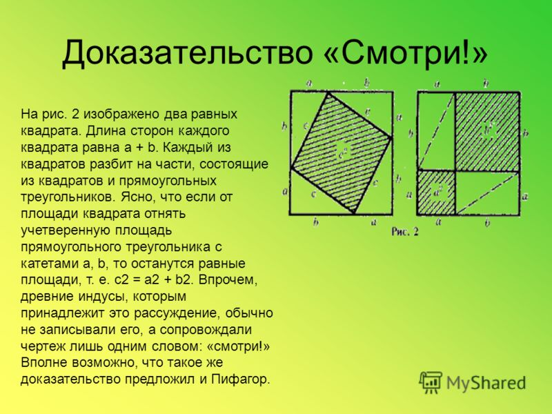 Доказательство «Смотри!» На рис. 2 изображено два равных квадрата. Длина сторон каждого квадрата равна a + b. Каждый из квадратов разбит на части, состоящие из квадратов и прямоугольных треугольников. Ясно, что если от площади квадрата отнять учетвер