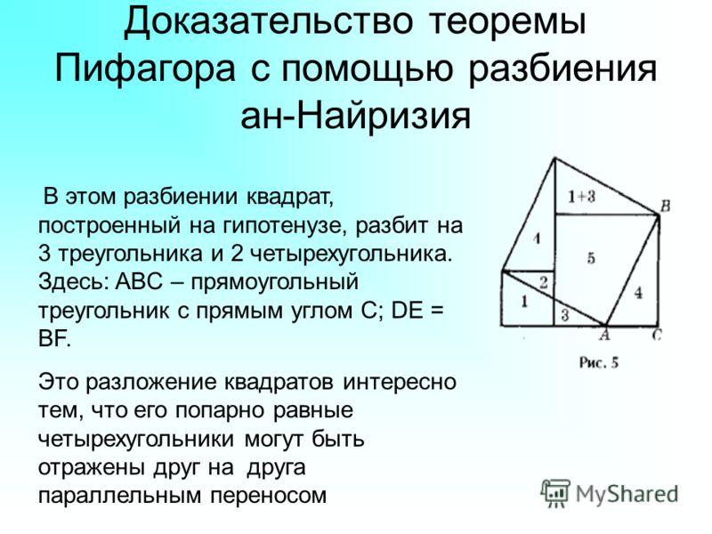 Доказательство теоремы Пифагора с помощью разбиения ан-Найризия В этом разбиении квадрат, построенный на гипотенузе, разбит на 3 треугольника и 2 четырехугольника. Здесь: ABC – прямоугольный треугольник с прямым углом C; DE = BF. Это разложение квадр
