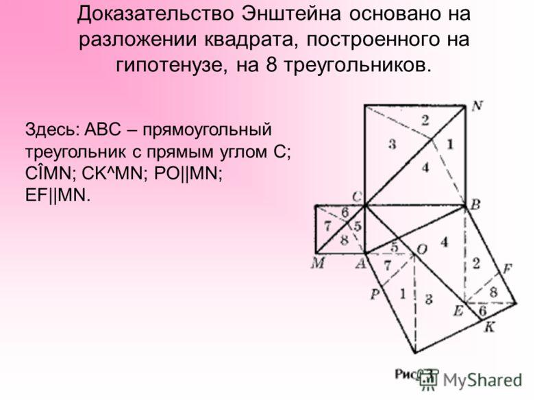 Доказательство Энштейна основано на разложении квадрата, построенного на гипотенузе, на 8 треугольников. Здесь: ABC – прямоугольный треугольник с прямым углом C; CÎMN; CK^MN; PO||MN; EF||MN.