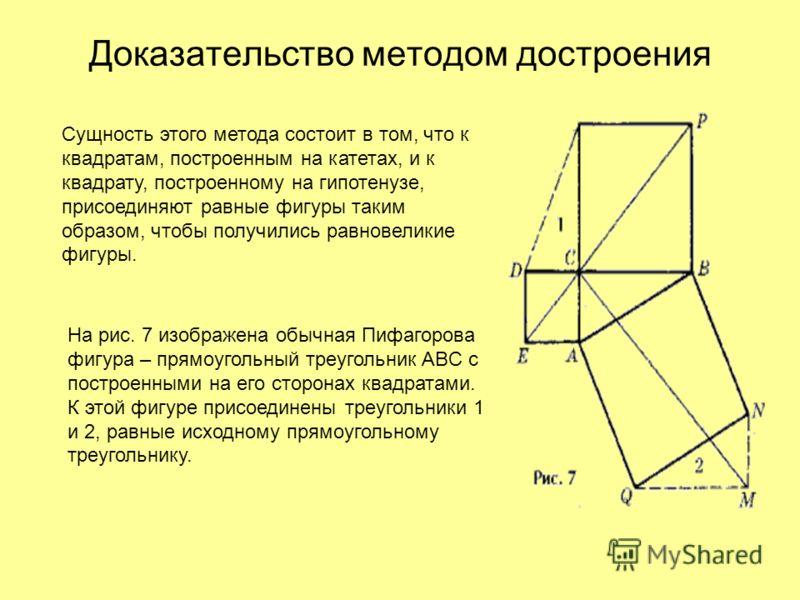 Доказательство методом достроения Сущность этого метода состоит в том, что к квадратам, построенным на катетах, и к квадрату, построенному на гипотенузе, присоединяют равные фигуры таким образом, чтобы получились равновеликие фигуры. На рис. 7 изобра