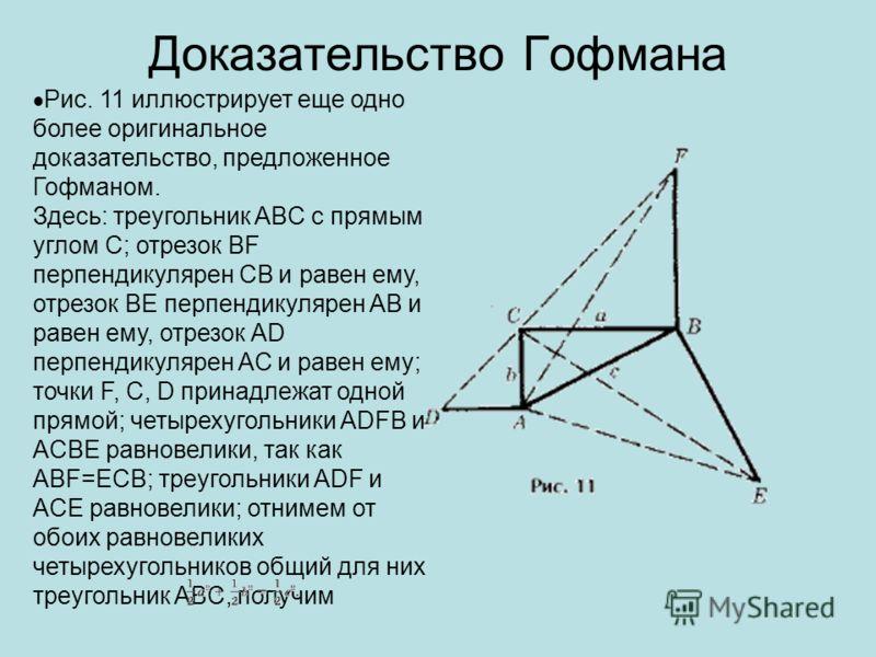 Доказательство Гофмана Рис. 11 иллюстрирует еще одно более оригинальное доказательство, предложенное Гофманом. Здесь: треугольник ABC с прямым углом C; отрезок BF перпендикулярен CB и равен ему, отрезок BE перпендикулярен AB и равен ему, отрезок AD п