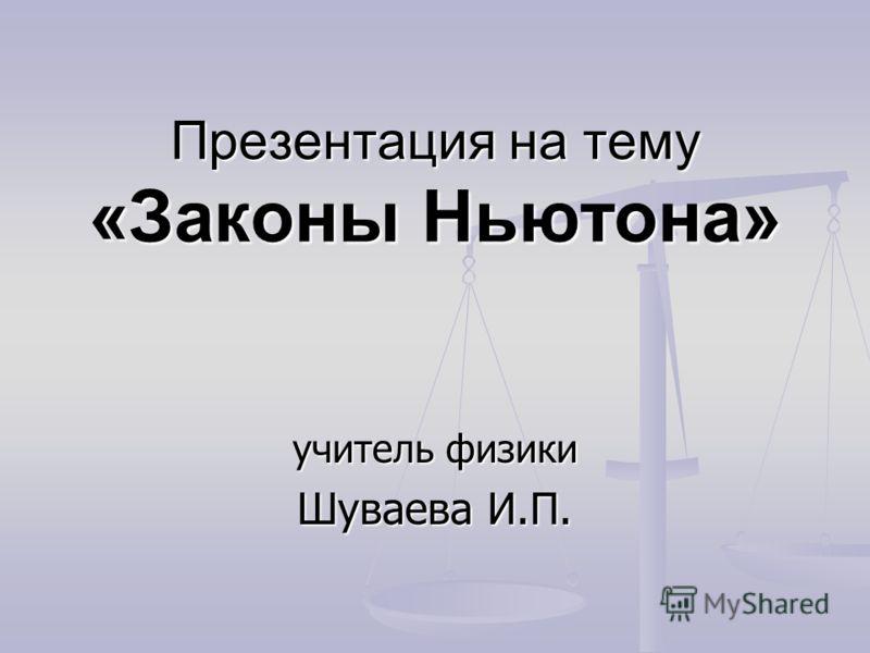 Презентация на тему «Законы Ньютона» учитель физики Шуваева И.П.