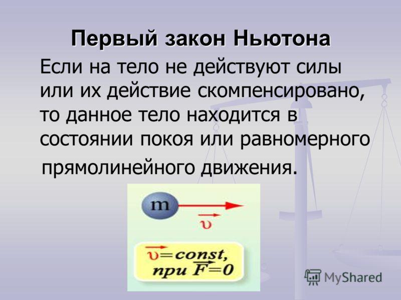 Первый закон Ньютона Если на тело не действуют силы или их действие скомпенсировано, то данное тело находится в состоянии покоя или равномерного прямолинейного движения.