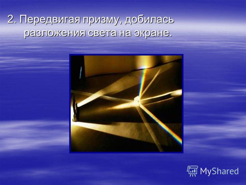 2. Передвигая призму, добилась разложения света на экране.