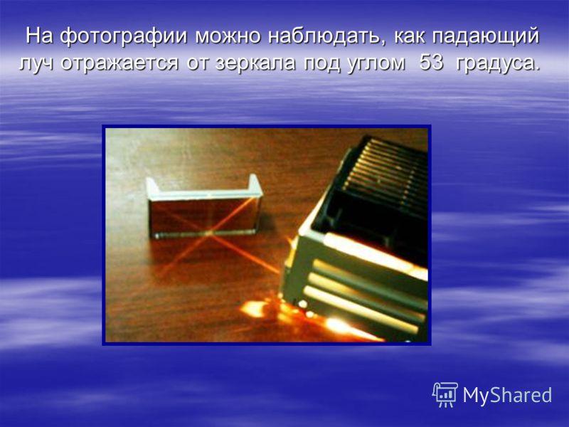 На фотографии можно наблюдать, как падающий луч отражается от зеркала под углом 53 градуса. На фотографии можно наблюдать, как падающий луч отражается от зеркала под углом 53 градуса.