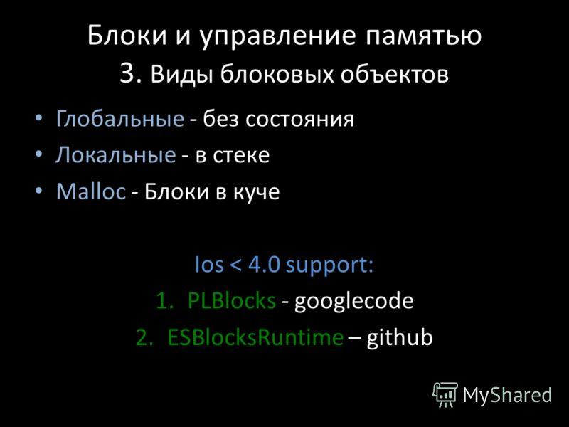 Блоки и управление памятью 3. Виды блоковых объектов Глобальные - без состояния Локальные - в стеке Malloc - Блоки в куче Ios < 4.0 support: 1.PLBlocks - googlecode 2.ESBlocksRuntime – github