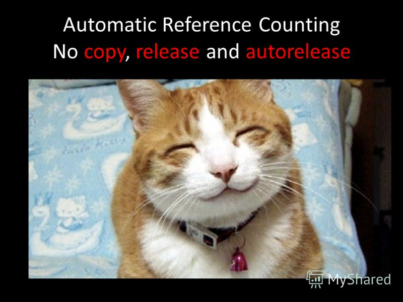 Automatic Reference Counting No copy, release and autorelease