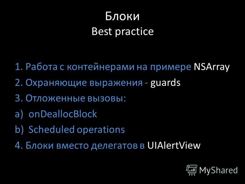 Блоки Best practice 1. Работа с контейнерами на примере NSArray 2. Охраняющие выражения - guards 3. Отложенные вызовы: a)onDeallocBlock b)Scheduled operations 4. Блоки вместо делегатов в UIAlertView