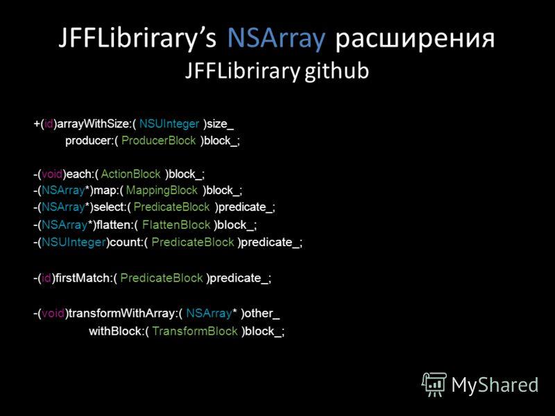 JFFLibrirarys NSArray расширения JFFLibrirary github +(id)arrayWithSize:( NSUInteger )size_ producer:( ProducerBlock )block_; -(void)each:( ActionBlock )block_; -(NSArray*)map:( MappingBlock )block_; -(NSArray*)select:( PredicateBlock )predicate_; -(