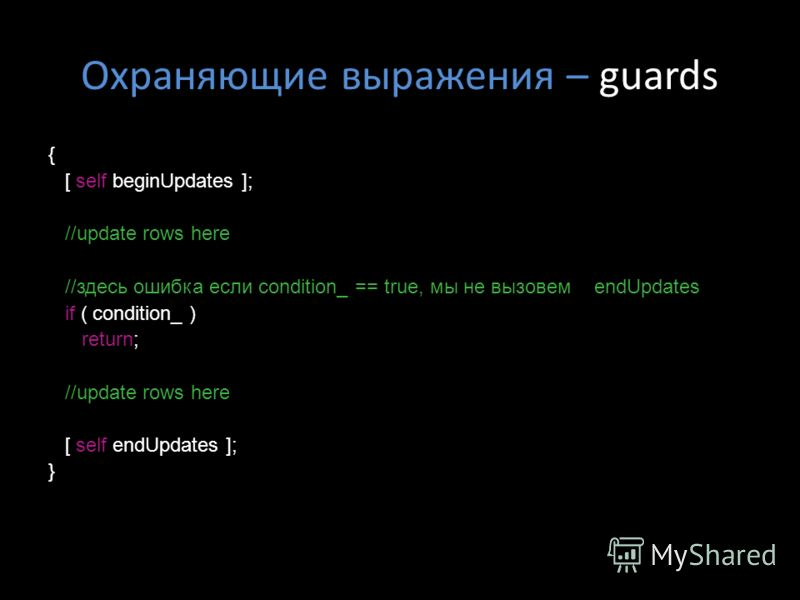 Охраняющие выражения – guards { [ self beginUpdates ]; //update rows here //здесь ошибка если condition_ == true, мы не вызовем endUpdates if ( condition_ ) return; //update rows here [ self endUpdates ]; }