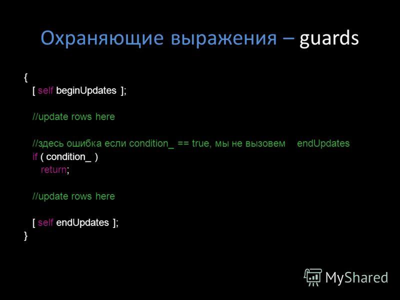 Охраняющие выражения – guards { [ self beginUpdates ]; //update rows here //здесь ошибка если condition_ == true, мы не вызовем endUpdates if ( condition_ ) return; //update rows here [ self endUpdates ]; }