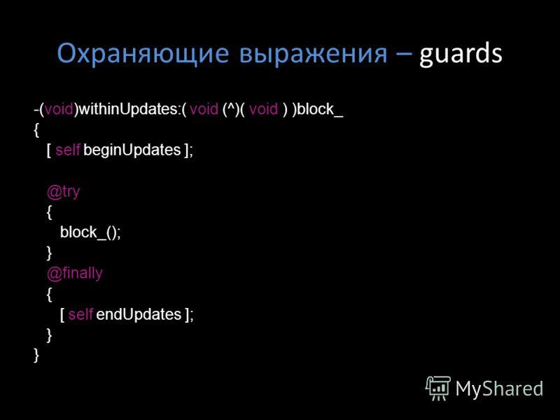 Охраняющие выражения – guards -(void)withinUpdates:( void (^)( void ) )block_ { [ self beginUpdates ]; @try { block_(); } @finally { [ self endUpdates ]; }
