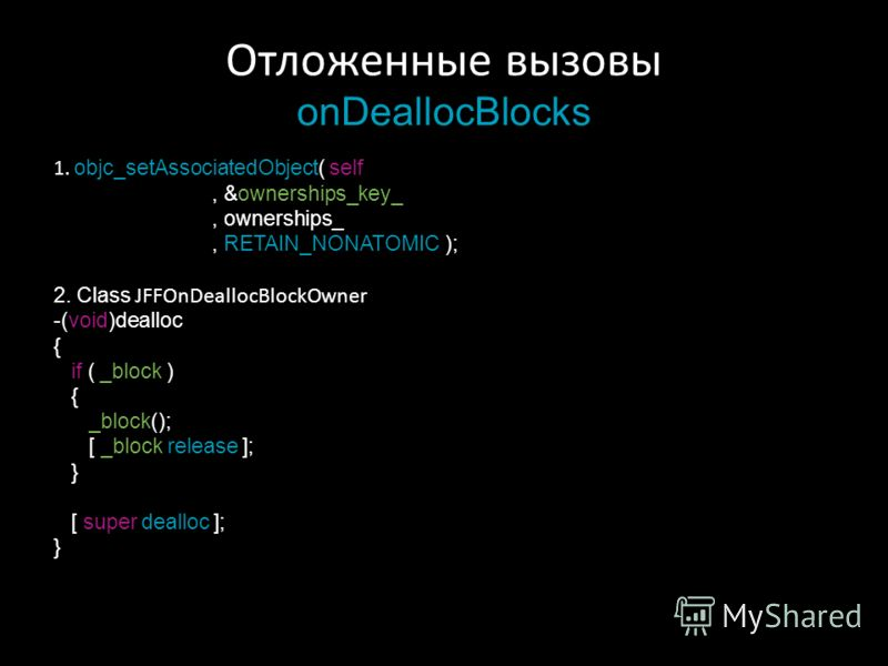 Отложенные вызовы onDeallocBlocks 1. objc_setAssociatedObject( self, &ownerships_key_, ownerships_, RETAIN_NONATOMIC ); 2. Class JFFOnDeallocBlockOwner -(void)dealloc { if ( _block ) { _block(); [ _block release ]; } [ super dealloc ]; }