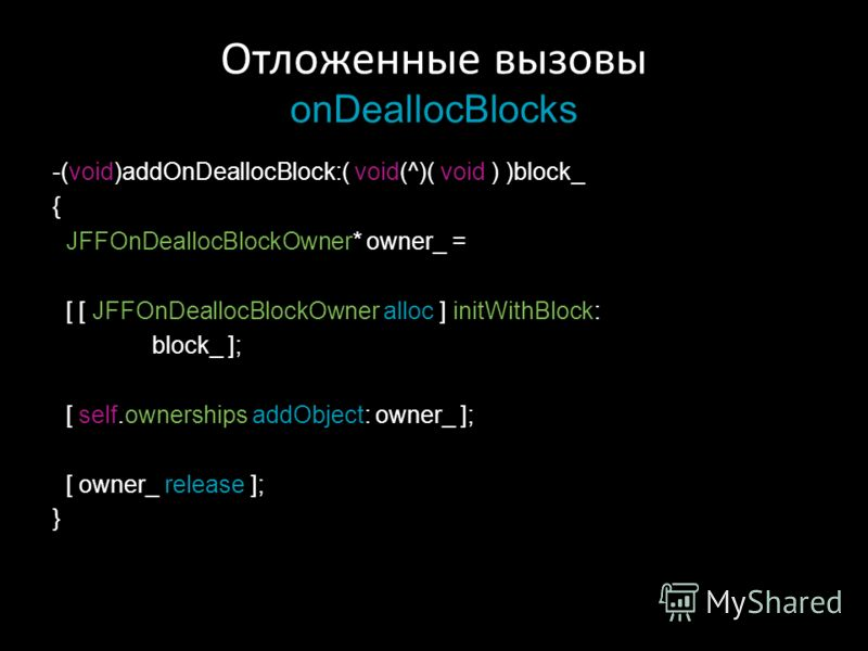 Отложенные вызовы onDeallocBlocks -(void)addOnDeallocBlock:( void(^)( void ) )block_ { JFFOnDeallocBlockOwner* owner_ = [ [ JFFOnDeallocBlockOwner alloc ] initWithBlock: block_ ]; [ self.ownerships addObject: owner_ ]; [ owner_ release ]; }