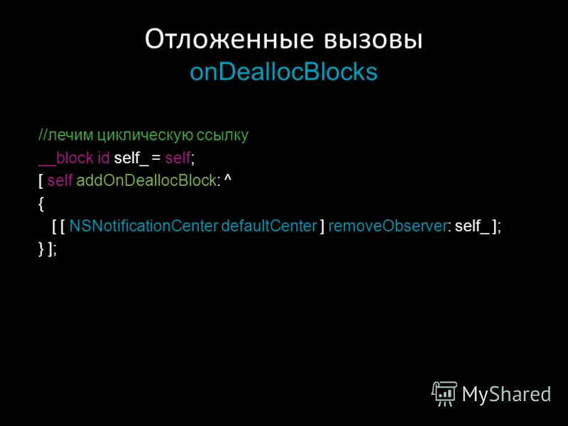 Отложенные вызовы onDeallocBlocks //лечим циклическую ссылку __block id self_ = self; [ self addOnDeallocBlock: ^ { [ [ NSNotificationCenter defaultCenter ] removeObserver: self_ ]; } ];