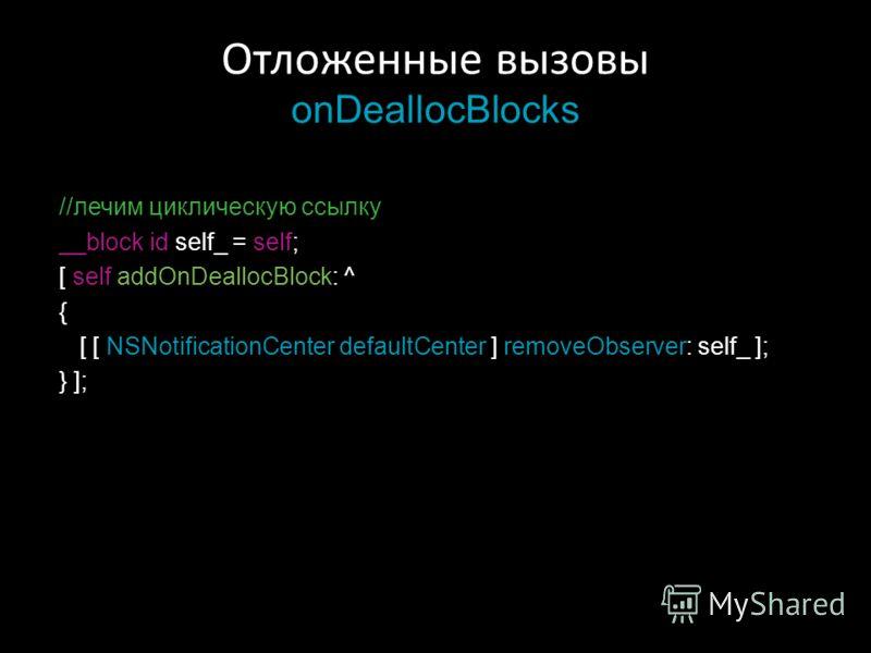Отложенные вызовы onDeallocBlocks //лечим циклическую ссылку __block id self_ = self; [ self addOnDeallocBlock: ^ { [ [ NSNotificationCenter defaultCenter ] removeObserver: self_ ]; } ];