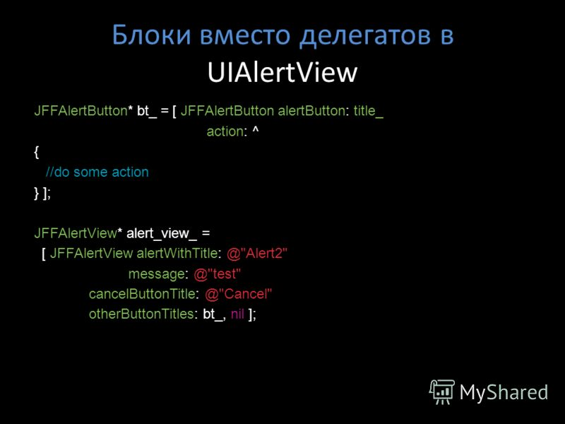 Блоки вместо делегатов в UIAlertView JFFAlertButton* bt_ = [ JFFAlertButton alertButton: title_ action: ^ { //do some action } ]; JFFAlertView* alert_view_ = [ JFFAlertView alertWithTitle: @
