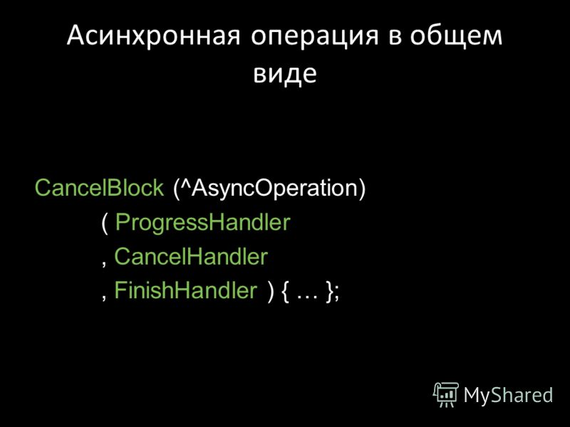 Асинхронная операция в общем виде CancelBlock (^AsyncOperation) ( ProgressHandler, CancelHandler, FinishHandler ) { … };