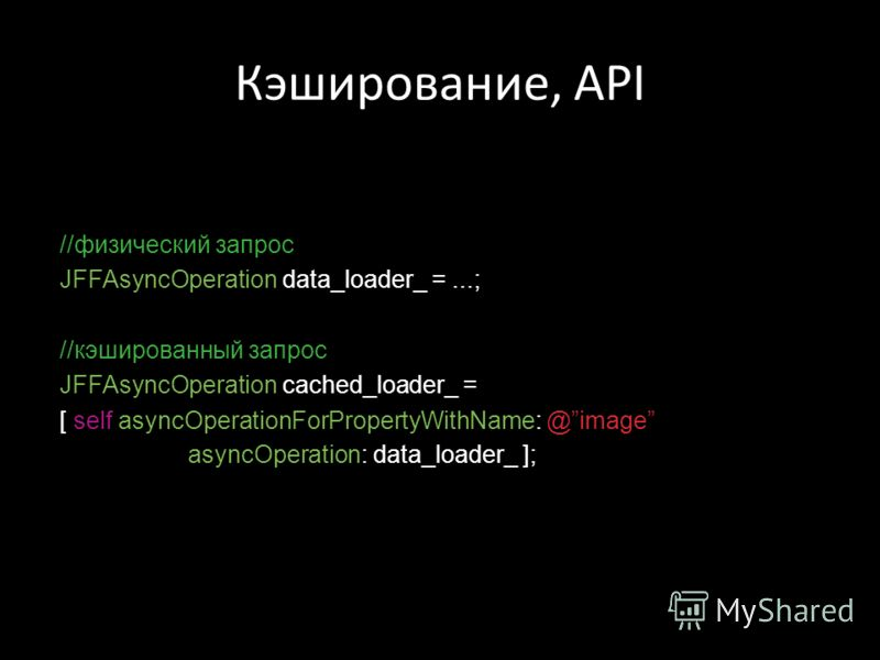 Кэширование, API //физический запрос JFFAsyncOperation data_loader_ =...; //кэшированный запрос JFFAsyncOperation cached_loader_ = [ self asyncOperationForPropertyWithName: @image asyncOperation: data_loader_ ];