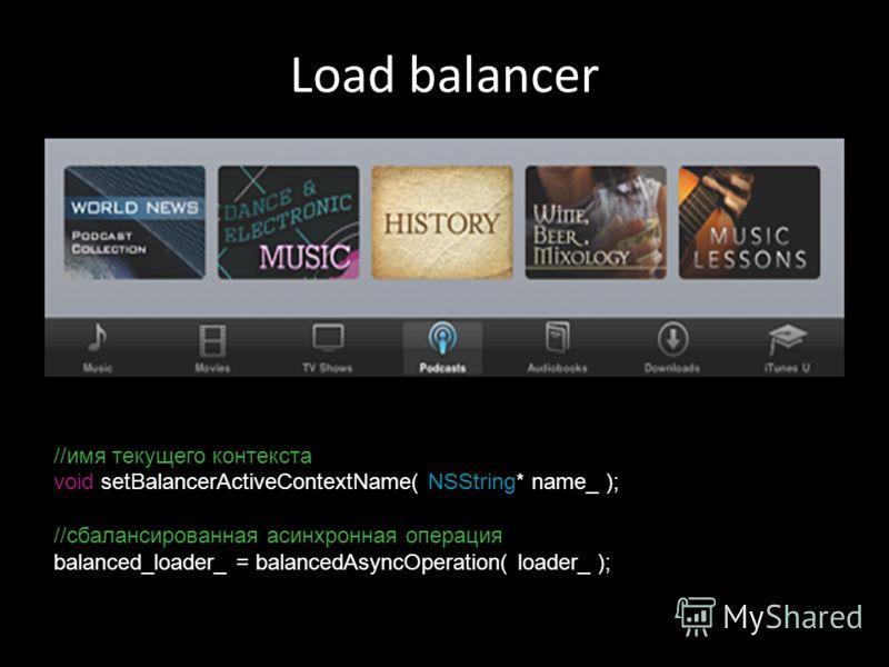 Load balancer //имя текущего контекста void setBalancerActiveContextName( NSString* name_ ); //сбалансированная асинхронная операция balanced_loader_ = balancedAsyncOperation( loader_ );