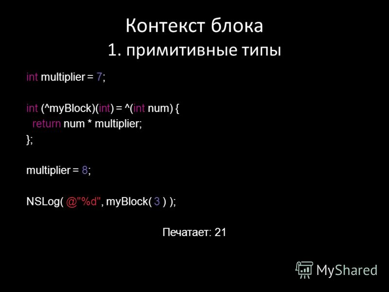 Контекст блока 1. примитивные типы int multiplier = 7; int (^myBlock)(int) = ^(int num) { return num * multiplier; }; multiplier = 8; NSLog( @%d, myBlock( 3 ) ); Печатает: 21