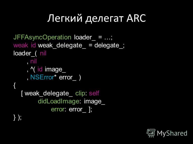 Легкий делегат ARC JFFAsyncOperation loader_ = …; weak id weak_delegate_ = delegate_; loader_( nil, nil, ^( id image_, NSError* error_ ) { [ weak_delegate_ clip: self didLoadImage: image_ error: error_ ]; } );