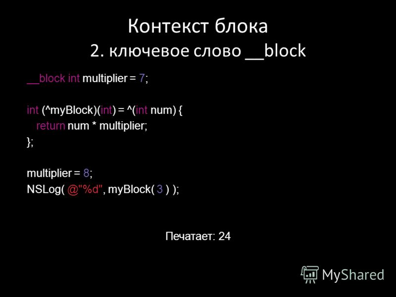 Контекст блока 2. ключевое слово __block __block int multiplier = 7; int (^myBlock)(int) = ^(int num) { return num * multiplier; }; multiplier = 8; NSLog( @%d, myBlock( 3 ) ); Печатает: 24