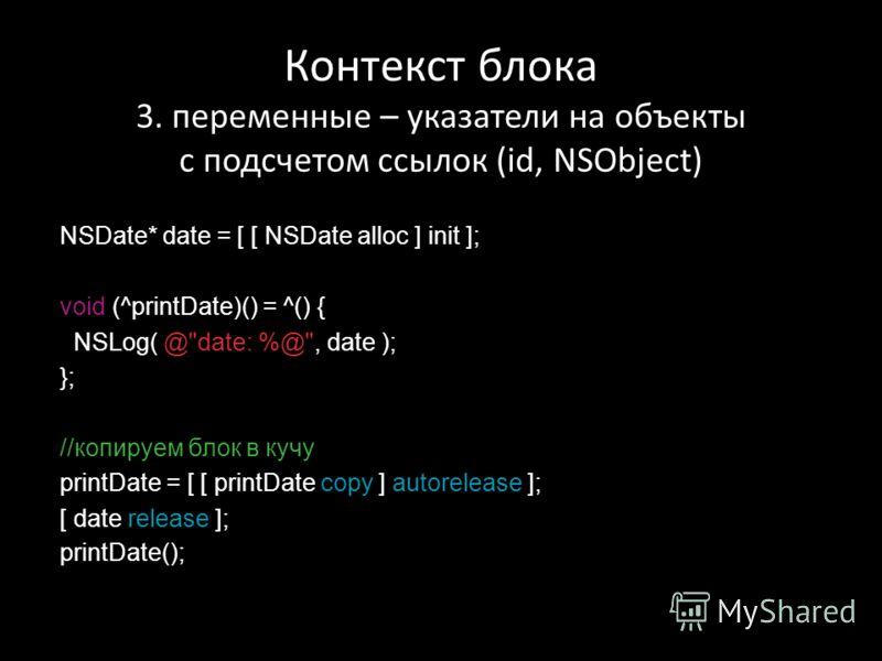 Контекст блока 3. переменные – указатели на объекты с подсчетом ссылок (id, NSObject) NSDate* date = [ [ NSDate alloc ] init ]; void (^printDate)() = ^() { NSLog( @
