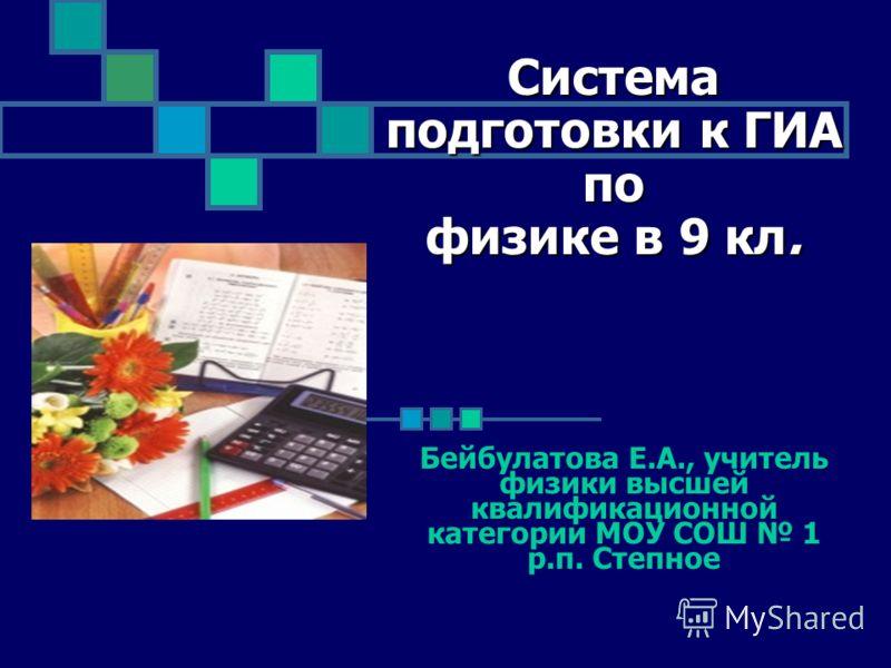 Система подготовки к ГИА по физике в 9 кл. Бейбулатова Е.А., учитель физики высшей квалификационной категории МОУ СОШ 1 р.п. Степное