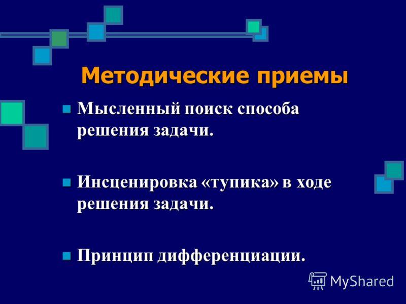 Методические приемы Мысленный поиск способа решения задачи. Мысленный поиск способа решения задачи. Инсценировка «тупика» в ходе решения задачи. Инсценировка «тупика» в ходе решения задачи. Принцип дифференциации. Принцип дифференциации.