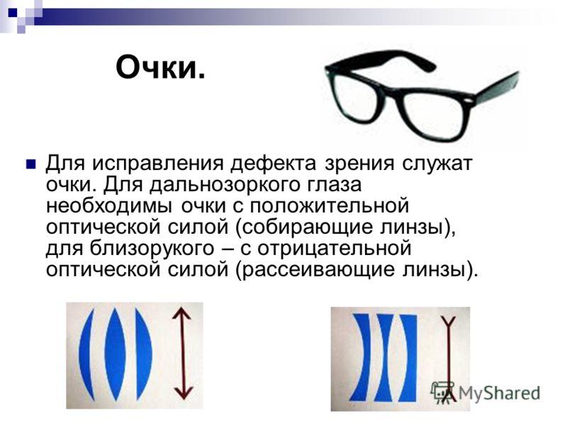 Очки. Для исправления дефекта зрения служат очки. Для дальнозоркого глаза необходимы очки с положительной оптической силой (собирающие линзы), для близорукого – с отрицательной оптической силой (рассеивающие линзы).