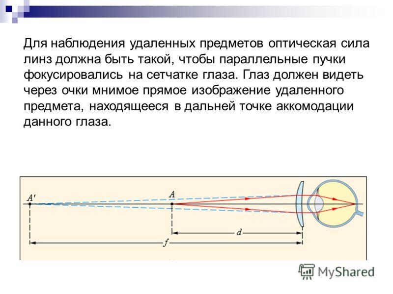 Для наблюдения удаленных предметов оптическая сила линз должна быть такой, чтобы параллельные пучки фокусировались на сетчатке глаза. Глаз должен видеть через очки мнимое прямое изображение удаленного предмета, находящееся в дальней точке аккомодации