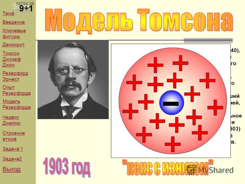 ТОМСОН (Thomson) Джозеф Джон (1856-1940), английский физик, основатель научной школы, президент (1915-1920) Лондонского Королевского общества. Директор Кавендишской лаборатории (1884-1919). Исследовал прохождение электрического тока через разреженные