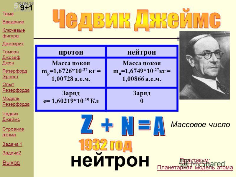 Тема Введение Ключевые фигуры Демокрит Томсон Джозеф Джон Резерфорд Эрнест Опыт Резерфорда Модель Резерфорда Чедвик Джеймс Строение атома Задача 1 Задача2 Выход нейтрон протоннейтрон Масса покоя m p =1,6726*10 -27 кг = 1,00728 а.е.м. Масса покоя m n