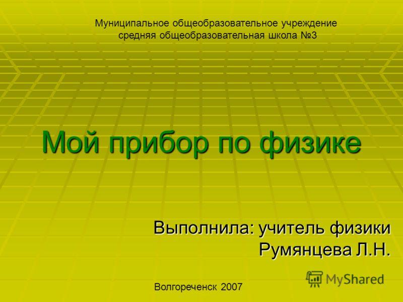 Мой прибор по физике Выполнила: учитель физики Румянцева Л.Н. Волгореченск 2007 Муниципальное общеобразовательное учреждение средняя общеобразовательная школа 3