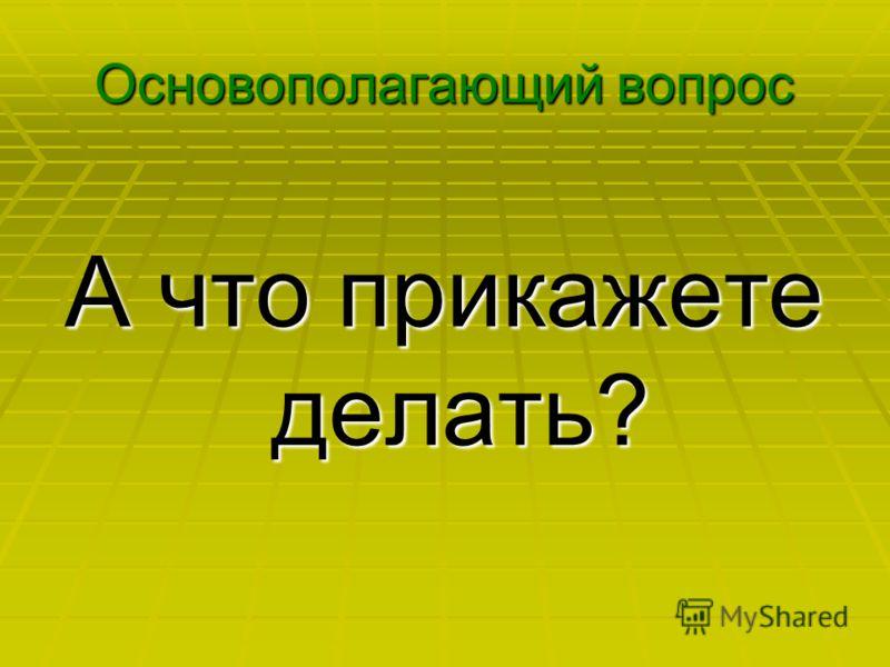 Основополагающий вопрос А что прикажете делать?