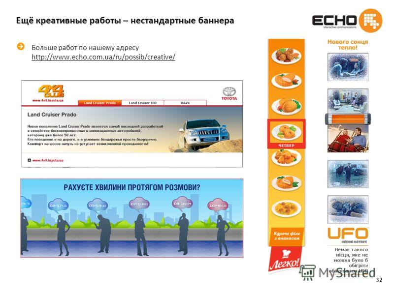32 Ещё креативные работы – нестандартные баннера Больше работ по нашему адресу http://www.echo.com.ua/ru/possib/creative/