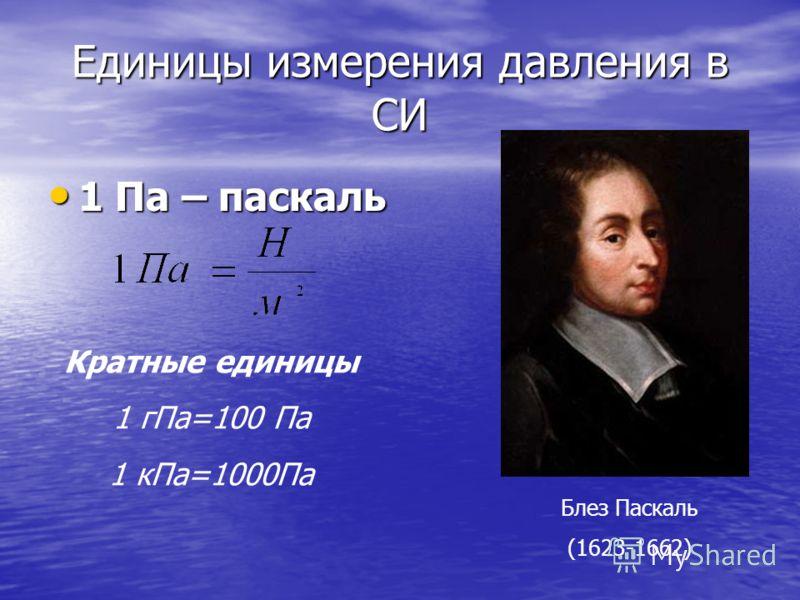 Единицы измерения давления в СИ 1 Па – паскаль 1 Па – паскаль Кратные единицы 1 гПа=100 Па 1 кПа=1000Па Блез Паскаль (1623-1662)