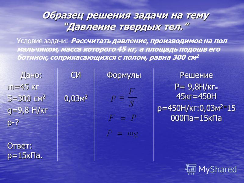 Образец решения задачи на темуДавление твердых тел. Дано: m=45 кг S=300 см 2 g=9,8 Н/кг СИ 0,03м 2 ФормулыРешение P= 9,8Н/кг * 45кг=450Н p=450Н/кг:0,03м 2= 15 000Па=15кПа p-? Ответ: p=15кПа. Условие задачи: Рассчитать давление, производимое на пол ма